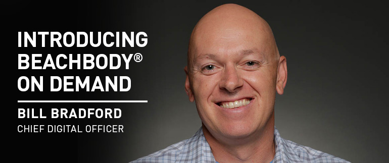 INTRODUCING BEACHBODY® ON DEMAND-BILL BRADFORD-Chief Digital Officer